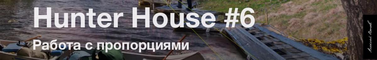 Hunter house #6. Работа с пропорциями