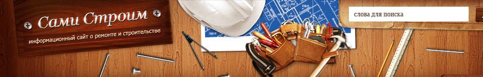 «Сами Строим» информационный сайт о ремонте и строительстве